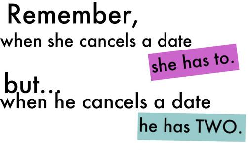 Remember, when she cancels a date she has to but... when he cancels a date he has two