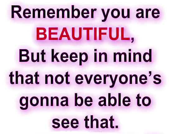 Remember you are beautiful, but keep in mind that not everyone's gonna be able to see that