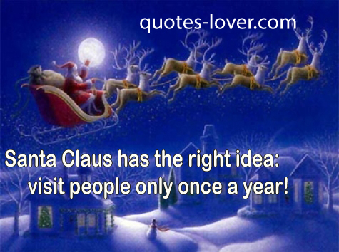 Santa Claus has the right idea : visit people only once a year
