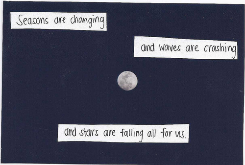 Seasons are changing and waves are crashing and stars are falling all for us.