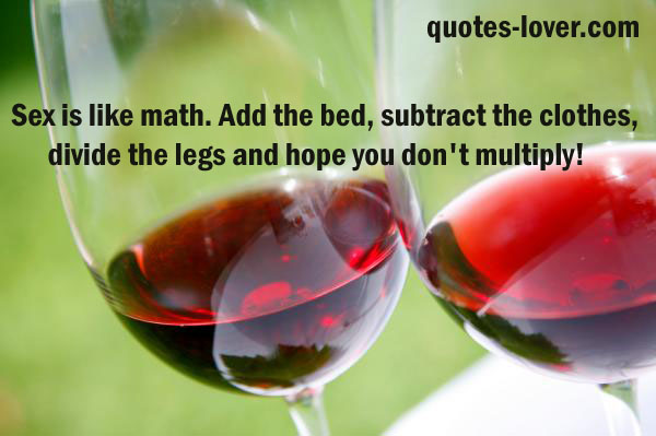 Sex is like math. Add the bed, subtract the clothes, divide the legs and hope you don't multiply!