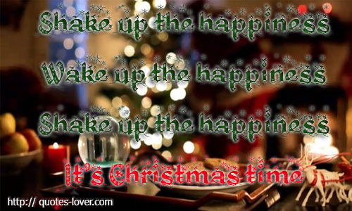 Shake up the happiness;Wake up the happiness;Shake up the happiness;It's Christmas time.