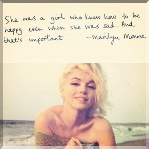 She was a girl who knew how to be happy even when she was sad. And that's important - you know .