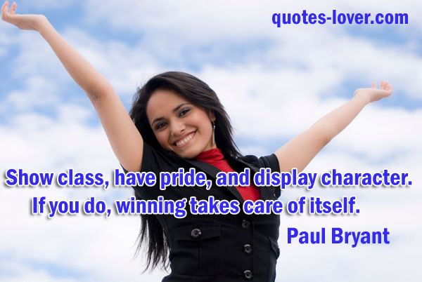 Show class, have pride, and display character. If you do, winning takes care of itself.