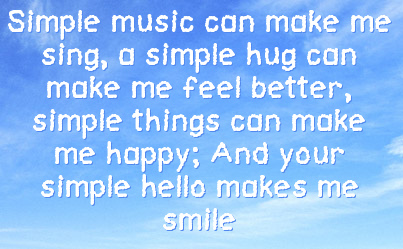 Simple music can make me sing,a simple hug can make me feel better, simple things can make me happy. And your simple hello makes me smile.