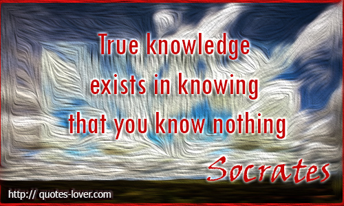 True Knowledge exist in knowing that you know nothing