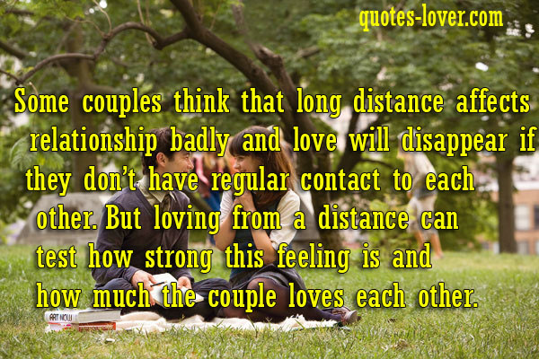 Some couples think that long distance affects their relationship badly and love will disappear if they don't have regular contact to each other. But loving from a distance can test how strong this feeling is and how much the couple loves each other.