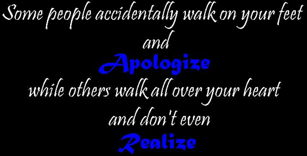 Some people accidentally walk on your feet and apologize while others walk all over your heart and don't even realize