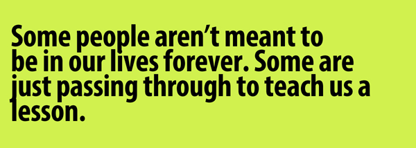 Some people aren't meant to be in our lives forever. Some are just passing through to teach us a lesson