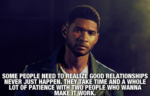 Some people need to realize good relationships never just happen. They take time and a whole lot of patience with two people who wanna make it worth