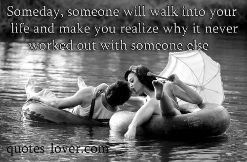 Someday, someone will walk into your life and make you realize why it never worked out with someone else.