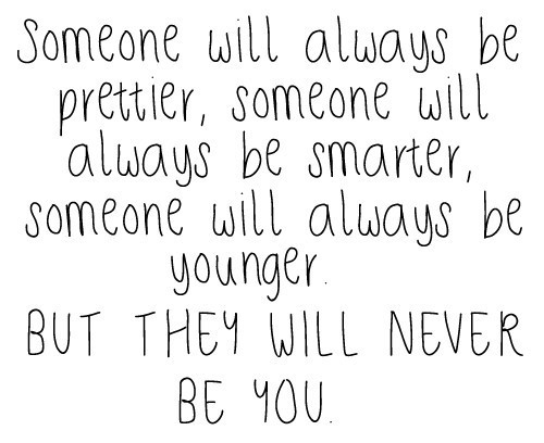 Someone will always be prettier, someone will always be smarter, someone will always be younger. But they will never be you