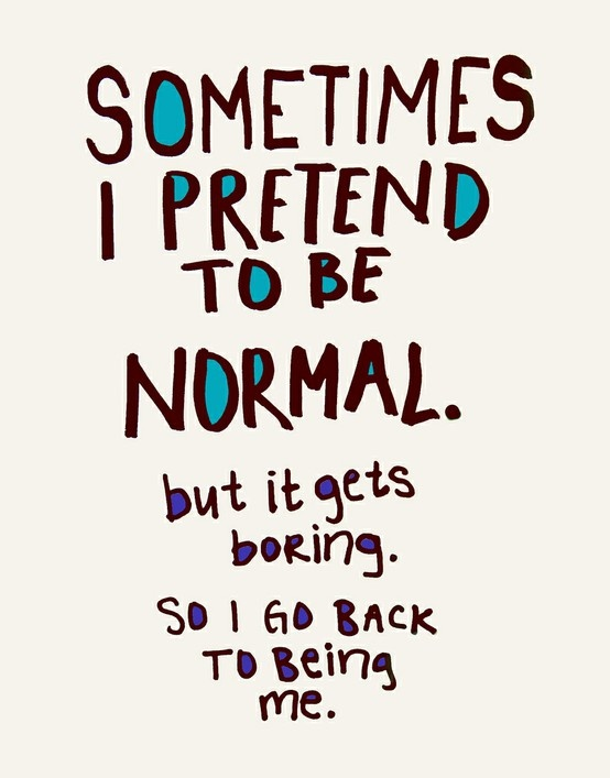 Sometimes I pretend to be normal. but it gets boring so I go back to being me