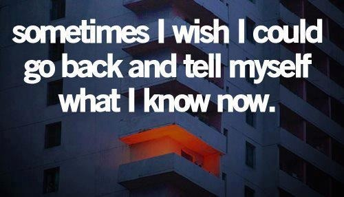 Sometimes I wish I could go back and tell myself what I know now