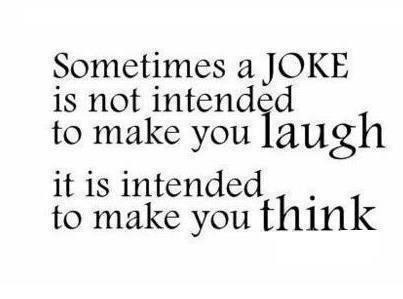 Sometimes a joke is not intended to make you laugh it is intended to make you think
