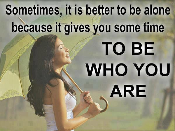 Sometimes it is better to be alone because it gives you some time to be who you are