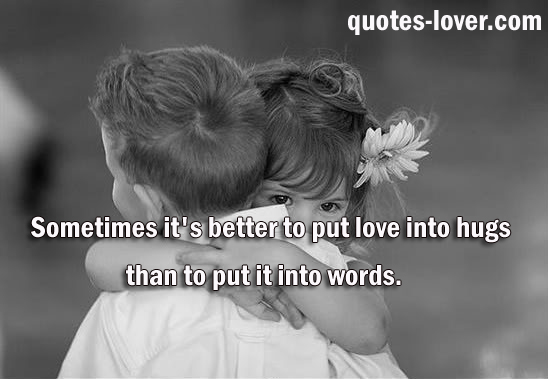 Sometimes it's better to put love into hugs than to put it into words