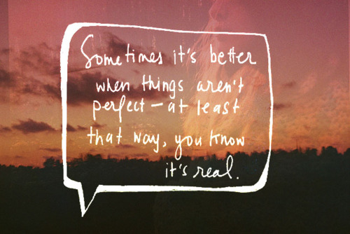 Sometimes it's better when things aren't perfect - at least that way, you know it's real.