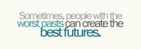 Sometimes people with the worst pasts can create the best futures.