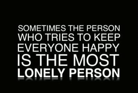 Sometimes the person who tries to keep everyone happy is the most lonely person