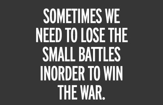 Sometimes we need to lose the small battles inorder to win the war