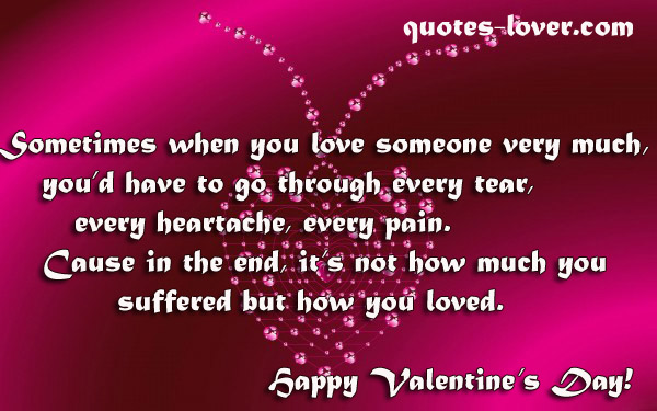 Sometimes when you love someone very much, you'd have to go through every tear, every heartache, every pain. Cause in the end, it's not how much you suffered but how you loved. Happy Valentine's Day!