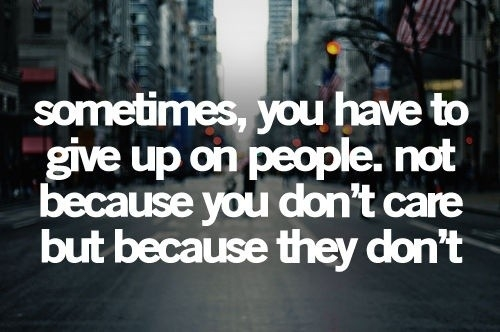 Sometimes you have to give up on people not because you don't care but because they don't.