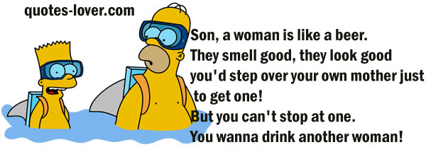 Son, a woman is like a beer. They smell good, they look good, you'd step over your own mother just to get one! But you can't stop at one. You wanna drink another woman!