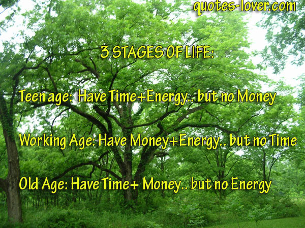 3 Stages of life: Teen age: Have Time+ Energy.. but no Money  Working age: Have Money+ Energy.. but no Time Old Age: Have Time+Money.. but no Energy