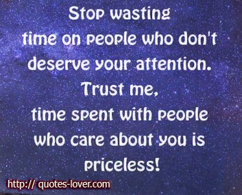 Stop wasting time on people who don't deserve your attention. Trust me, time spent with people who care about you is priceless