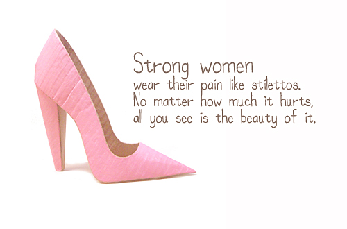 Strong women wear their pain like stilettos. No matter how much it hurts all you see is the beauty of it