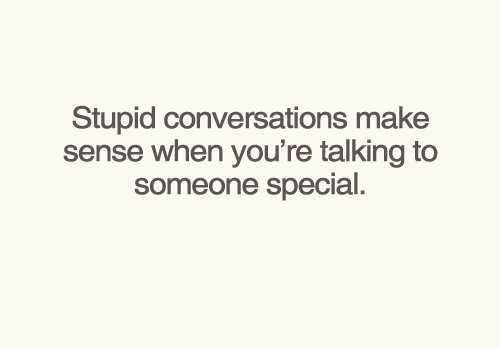 Stupid conversations make sense when you're talking to someone special