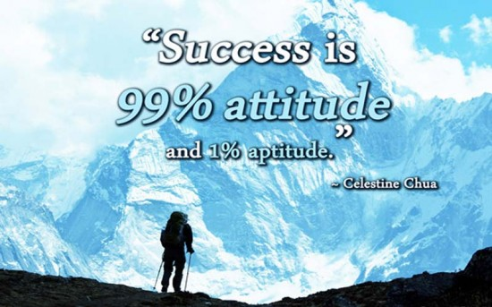 Success is 99% attitude and 1% aptitude