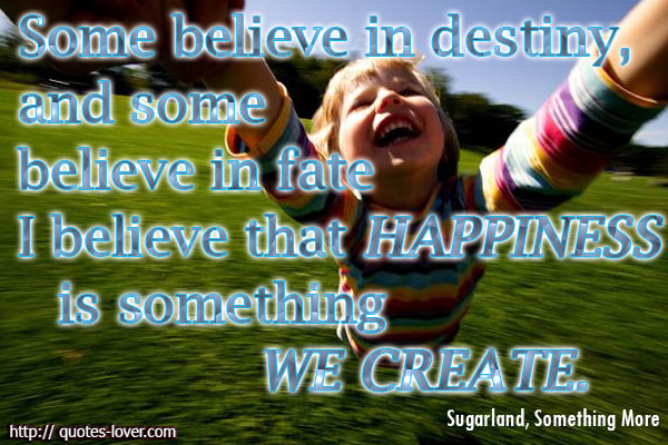 Some believe in destiny, and some believe in fate I believe that happiness is something we create.