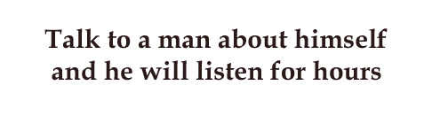 Talk to a man about himself and he will listen for hours