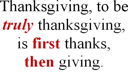 Thanksgiving to be truly thanksgiving is first thanks then giving