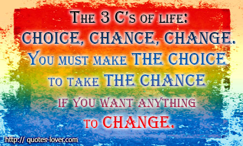 The 3 C's of life - Choice, Chance, Change. You must make the Choice to take the Chance if you want anything to Change.