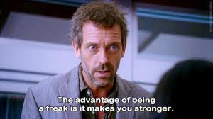 The advantage of being a freak is it makes you stronger
