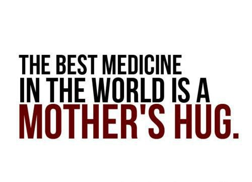 The best medicine in the world is mother's hug