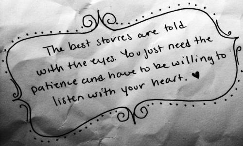 The best stories are told with the eyes. You just need the patience and have to be willing to listen with your heart