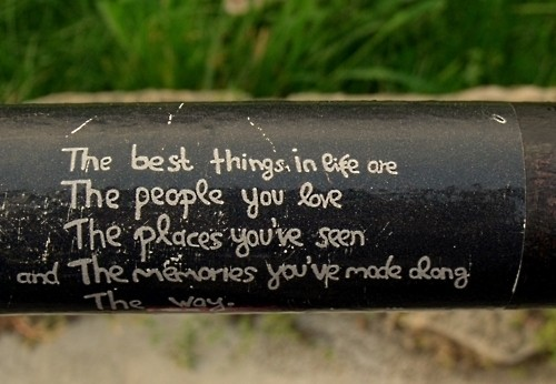 The best things in life are the people you love, the places you've seen and the memories you've made along the way