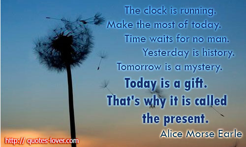 The clock is running. Make the most of today. Time waits for no man. Yesterday is history. Tomorrow is a mystery. Today is a gift. That's why it is called the present.
