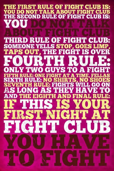 The first rule of fight club is you do not talk about fight club. The second rule of fight club is You do not talk about fight club. Third rule of fight club is someone yells stop, goes limp, taps out, the fight is over. Fourth rule only two guys to a fight. Fifth rule is one fight at a time, fellas. Sixth rule is no shirts, no shoes. Seventh rule is Fights will go on as long as they have to and the eighth and final rule is If this is your first night at fight club you have to fight