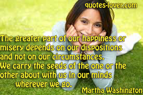 The greater part of our happiness or misery depends on our dispositions and not on our circumstances. We carry the seeds of the one or the other about with us in our minds wherever we go