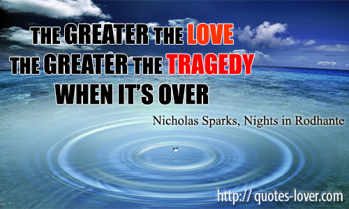 The greater the love the greater the tragedy when it's over