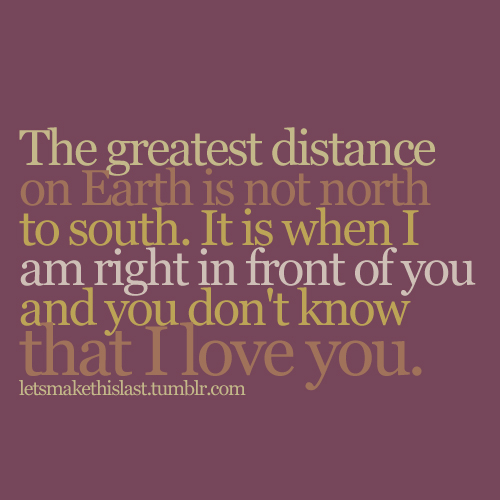 The greatest distance on Earth is not north to south. It is when I am right in front of you and you don't know that I love you