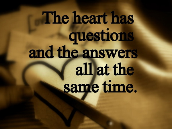 The heart has questions and the answers all at the same time.
