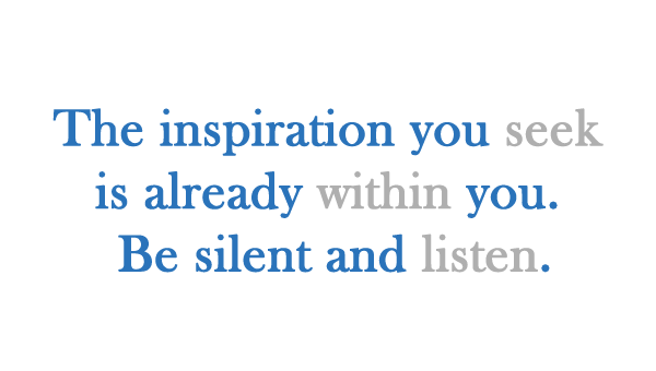 The inspiration you seek is already within you. Be silent and listen