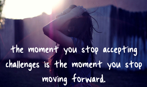 The moment you stop accepting challenges is the moment you stop moving forward