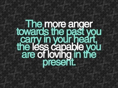 The more anger towards the past you carry in your heart the less capablle you are of loving in the present